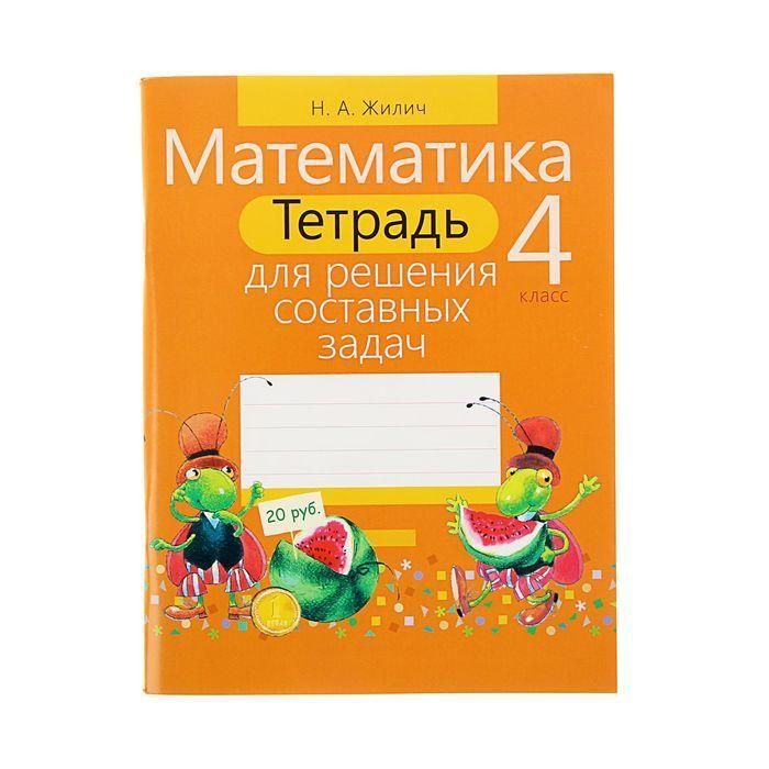Тетрадь для решения составных задач. Математика. 4 класс. Жилич Н.А.